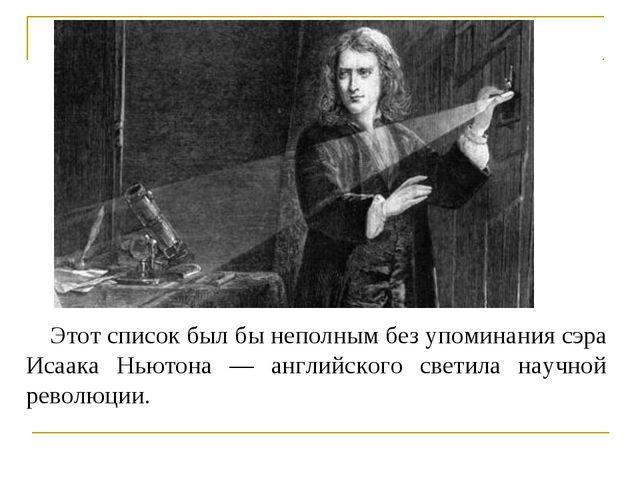 Этот список был бы неполным без упоминания сэра Исаака Ньютона — английского...