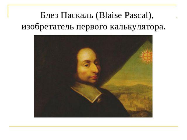 Блез Паскаль (Blaise Pascal), изобретатель первого калькулятора.