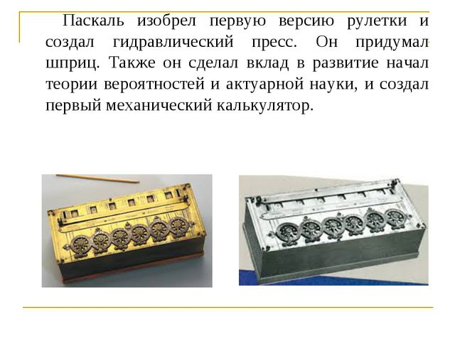 Паскаль изобрел первую версию рулетки и создал гидравлический пресс. Он приду...