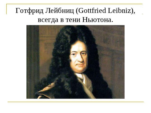 Готфрид Лейбниц (Gottfried Leibniz), всегда в тени Ньютона.