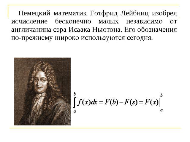 Немецкий математик Готфрид Лейбниц изобрел исчисление бесконечно малых незави...