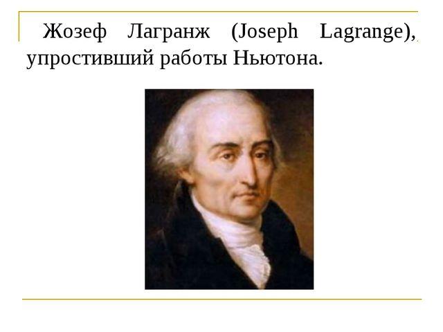 Жозеф Лагранж (Joseph Lagrange), упростивший работы Ньютона.