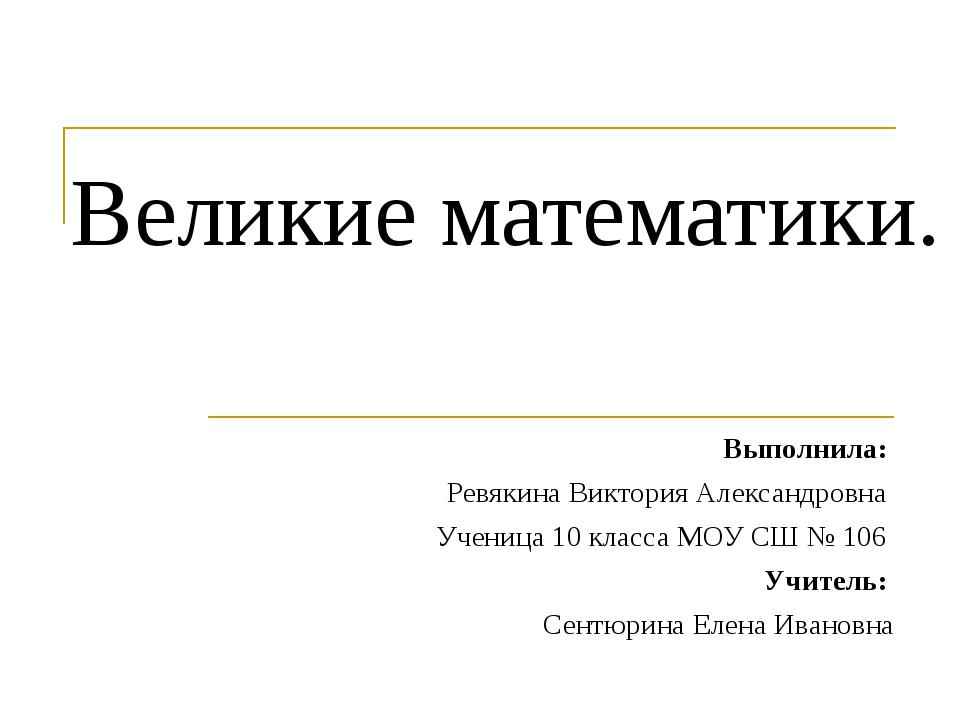 Великие математики. Выполнила: Ревякина Виктория Александровна Ученица 10 кла...