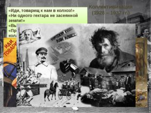 Коллективизация (1928 – 1937 гг.) «Иди, товарищ к нам в колхоз!» «Ни одного г