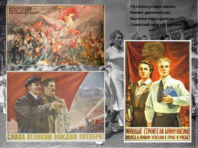 По полюсу гордо шагает, Меняет движение рек, Высокие горы сдвигает - Советски...