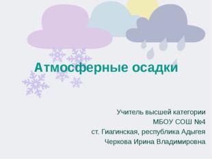 Атмосферные осадки Учитель высшей категории МБОУ СОШ №4 ст. Гиагинская, респу