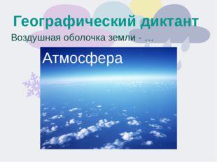 Географический диктант Воздушная оболочка земли - … Атмосфера
