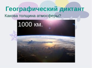 Географический диктант Какова толщина атмосферы? 1000 км.