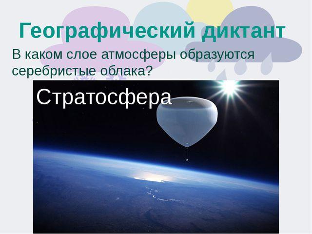Географический диктант В каком слое атмосферы образуются серебристые облака?...