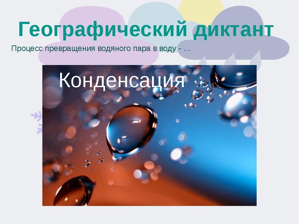 Географический диктант Процесс превращения водяного пара в воду - … Конденсация