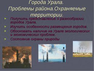 Города Урала. Проблемы района.Охраняемые территории. Получить представление о