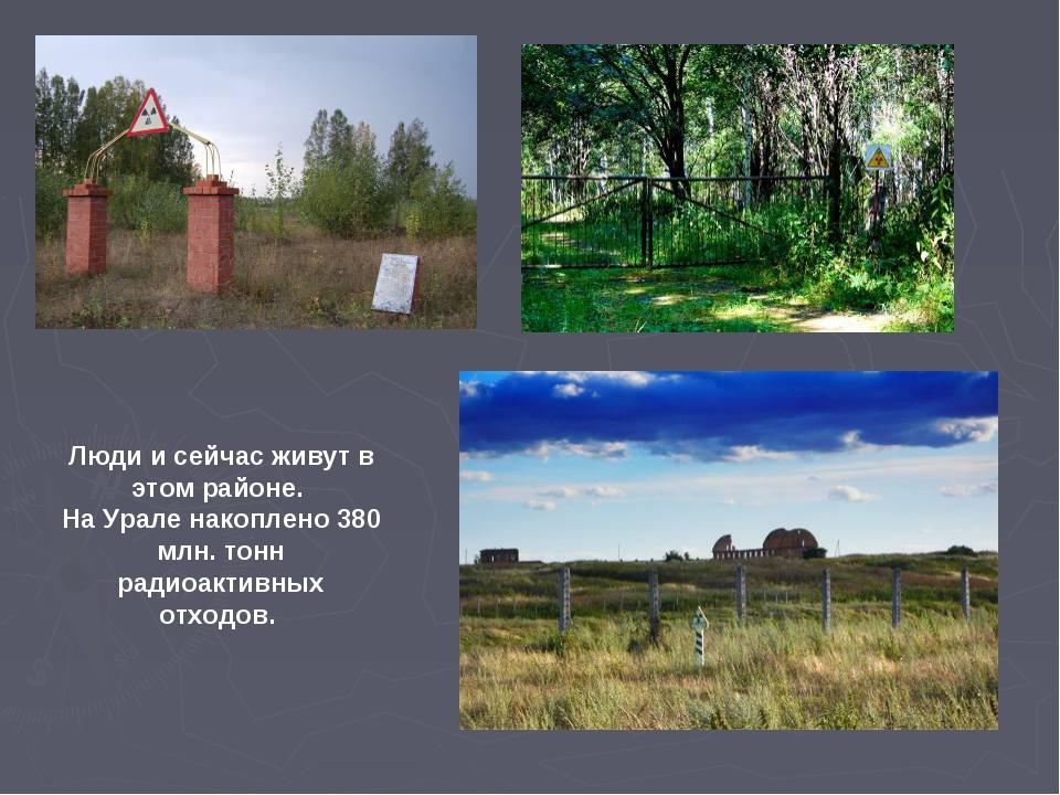 Люди и сейчас живут в этом районе. На Урале накоплено 380 млн. тонн радиоакти...