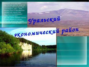Уральский экономический район Огромный, почти как море, Пред глазами простор