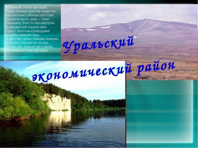 Уральский экономический район Огромный, почти как море, Пред глазами простор...