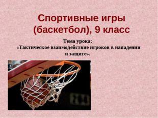 Спортивные игры (баскетбол), 9 класс Тема урока: «Тактическое взаимодействие