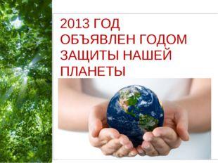 2013»202201320 2013 ГОД ОБЪЯВЛЕН ГОДОМ ЗАЩИТЫ НАШЕЙ ПЛАНЕТЫ Free Powerpoint T