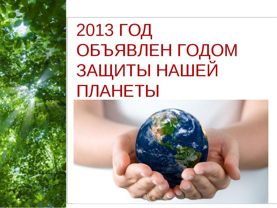 2013»202201320 2013 ГОД ОБЪЯВЛЕН ГОДОМ ЗАЩИТЫ НАШЕЙ ПЛАНЕТЫ Free Powerpoint T...