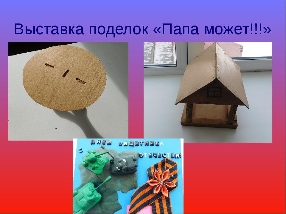 Выставка поделок «Папа может!!!»