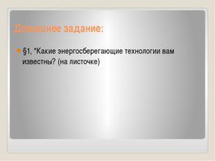 Домашнее задание: §1, *Какие энергосберегающие технологии вам известны? (на л