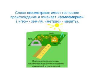 Слово «геометрия» имеет греческое происхождение и означает «землемерие» ( «ге