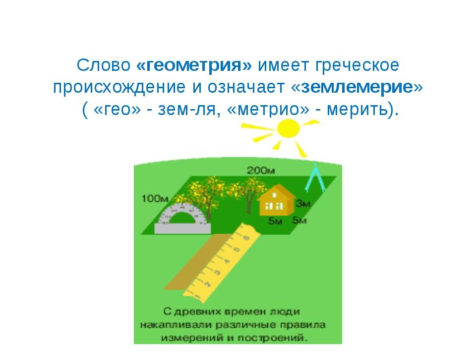 Слово «геометрия» имеет греческое происхождение и означает «землемерие» ( «ге...