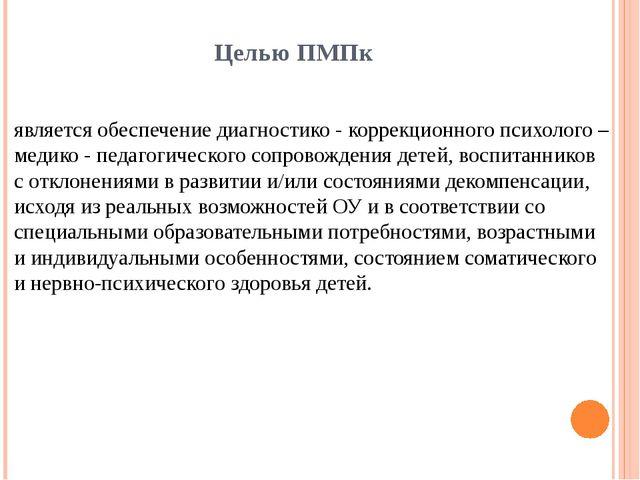 Целью ПМПк является обеспечение диагностико - коррекционного психолого – меди...