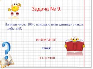 Задача № 9. Напиши число 100 с помощью пяти единиц и знаков действий. ВНИМАНИ