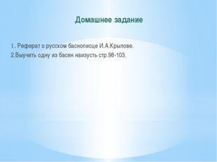 Домашнее задание 1. Реферат о русском баснописце И.А.Крылове. 2.Выучить одну