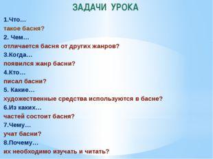 ЗАДАЧИ УРОКА 1.Что… такое басня? 2. Чем… отличается басня от других жанров? 3