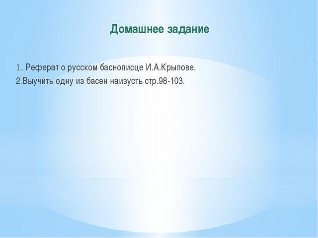 Домашнее задание 1. Реферат о русском баснописце И.А.Крылове. 2.Выучить одну...