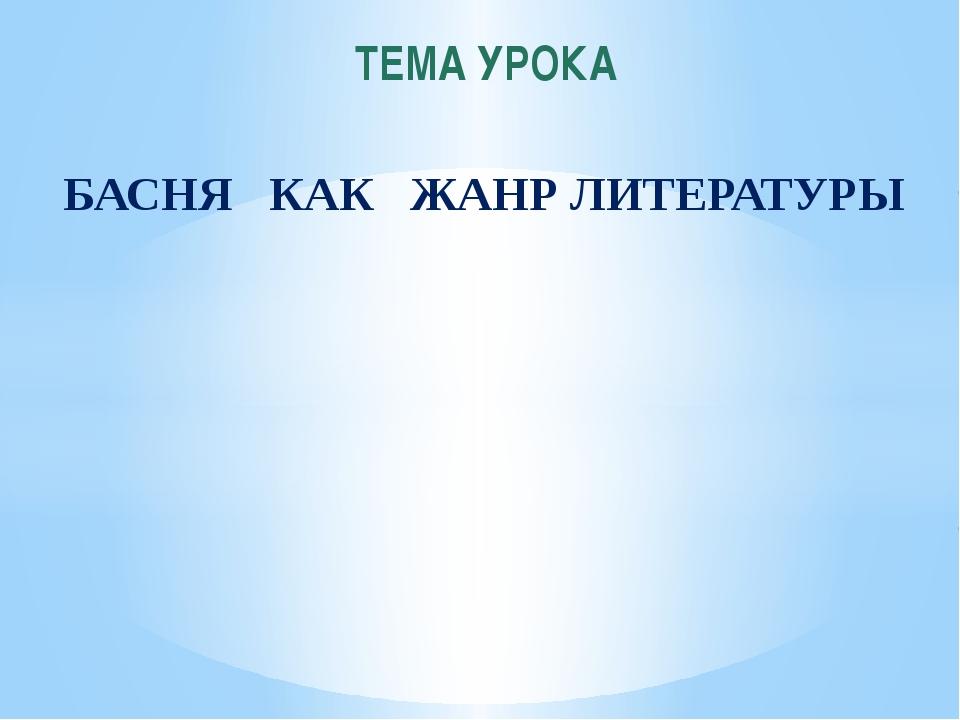 БАСНЯ КАК ЖАНР ЛИТЕРАТУРЫ ТЕМА УРОКА