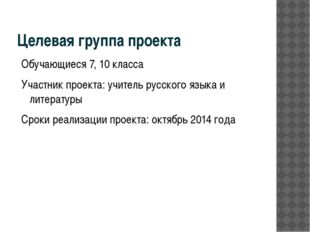 Целевая группа проекта Обучающиеся 7, 10 класса Участник проекта: учитель рус