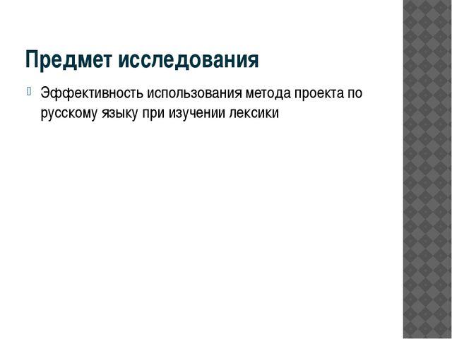 Предмет исследования Эффективность использования метода проекта по русскому я...