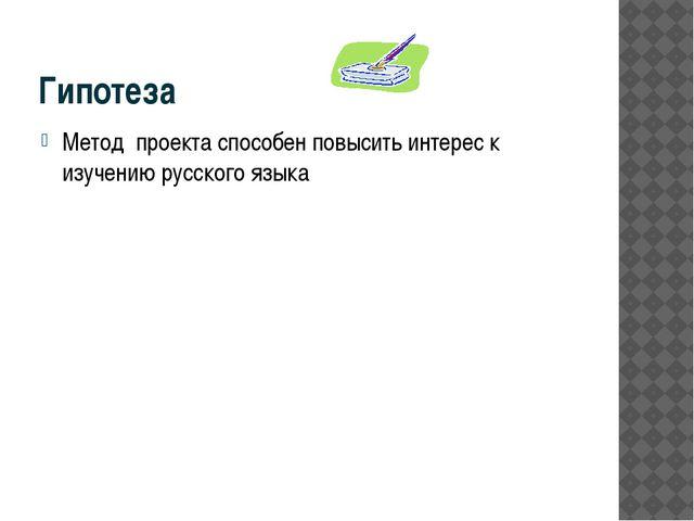 Гипотеза Метод проекта способен повысить интерес к изучению русского языка