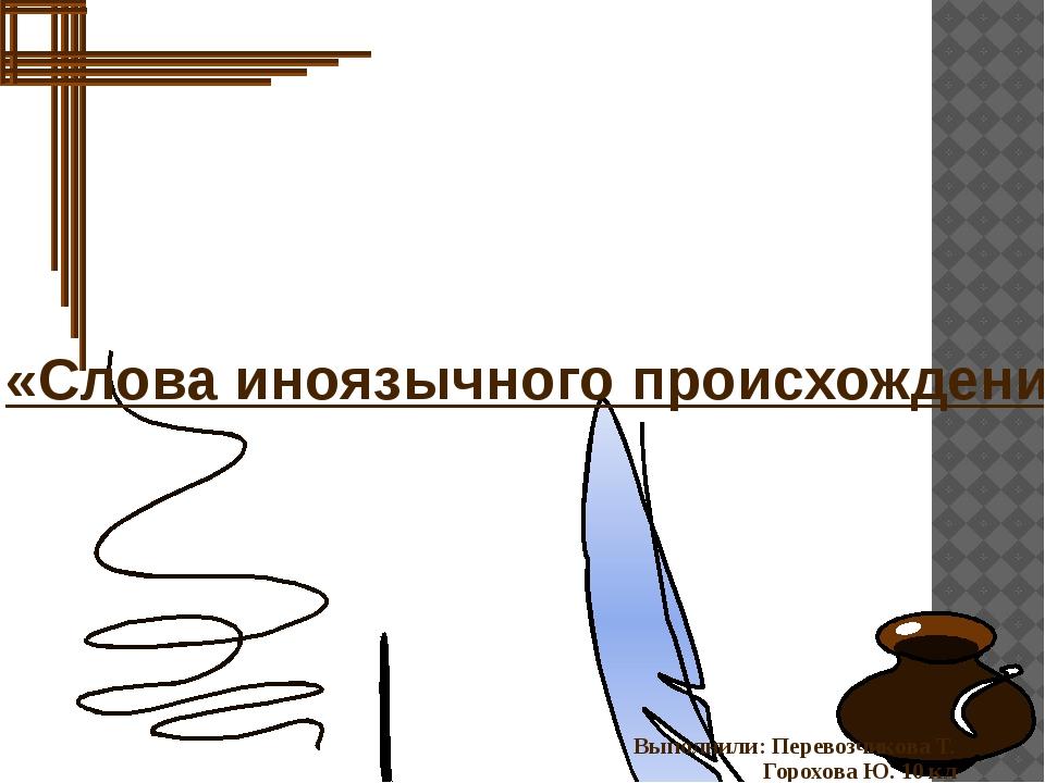 «Слова иноязычного происхождения в русском языке» Выполнили: Перевозчикова Т...