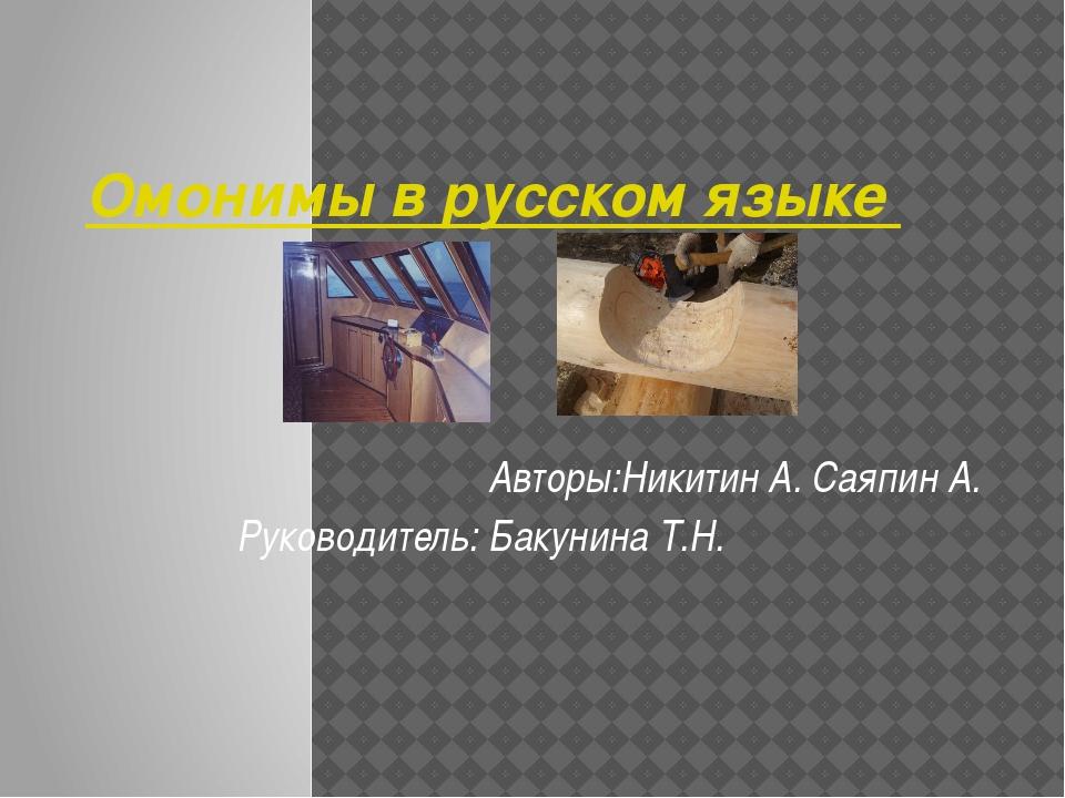 Омонимы в русском языке Авторы:Никитин А. Саяпин А. Руководитель: Бакунина Т.Н.