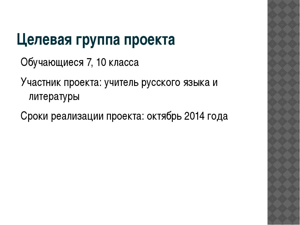 Целевая группа проекта Обучающиеся 7, 10 класса Участник проекта: учитель рус...