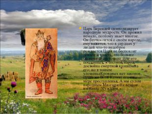 Царь Берендей символизирует народную мудрость. Он прожил немало, поэтому знае