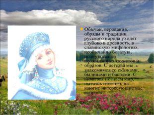 Обычаи, верования, обряды и традиции русского народа уходят глубоко в древнос