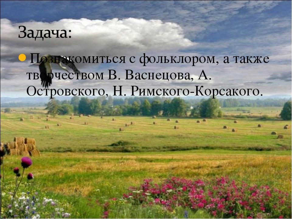 Познакомиться с фольклором, а также творчеством В. Васнецова, А. Островского,...