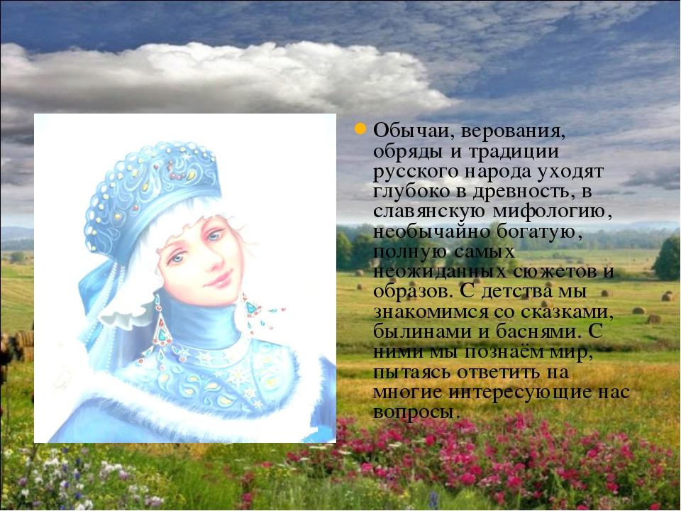 Обычаи, верования, обряды и традиции русского народа уходят глубоко в древнос...