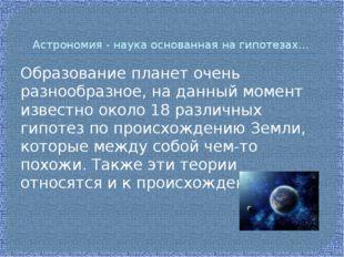 Астрономия - наука основанная на гипотезах… Образование планет очень разнообр