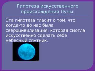 Гипотеза искусственного происхождения Луны. Эта гипотеза гласит о том, что ко