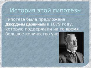 История этой гипотезы Гипотеза была предложена Джорджем Дарвиным в 1879 году,