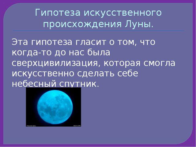 Гипотеза искусственного происхождения Луны. Эта гипотеза гласит о том, что ко...
