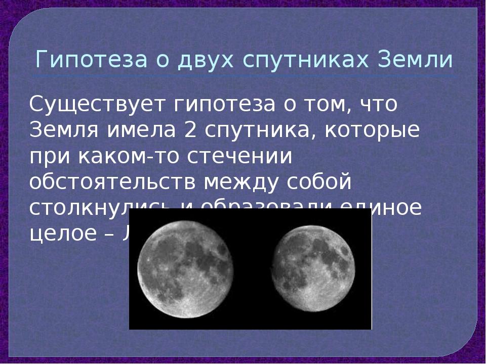 Гипотеза о двух спутниках Земли Существует гипотеза о том, что Земля имела 2...