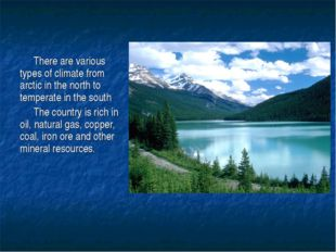 There are various types of climate from arctic in the north to temperate in t