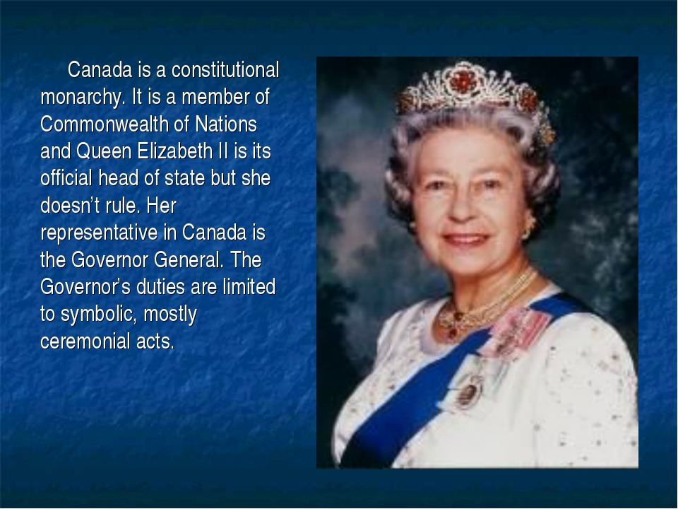 Canada is a constitutional monarchy. It is a member of Commonwealth of Nation...
