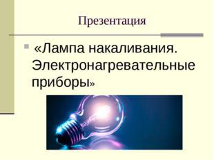 Презентация «Лампа накаливания. Электронагревательные приборы»