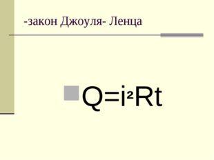 -закон Джоуля- Ленца Q=i²Rt